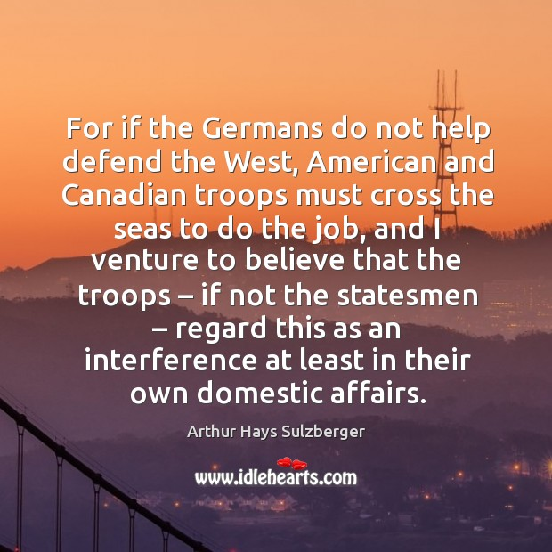 For if the germans do not help defend the west, american and canadian troops must cross the Image