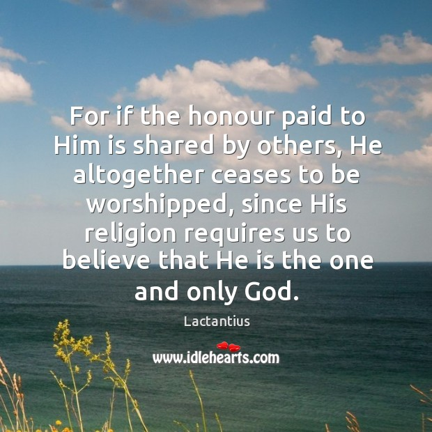 For if the honour paid to him is shared by others Lactantius Picture Quote
