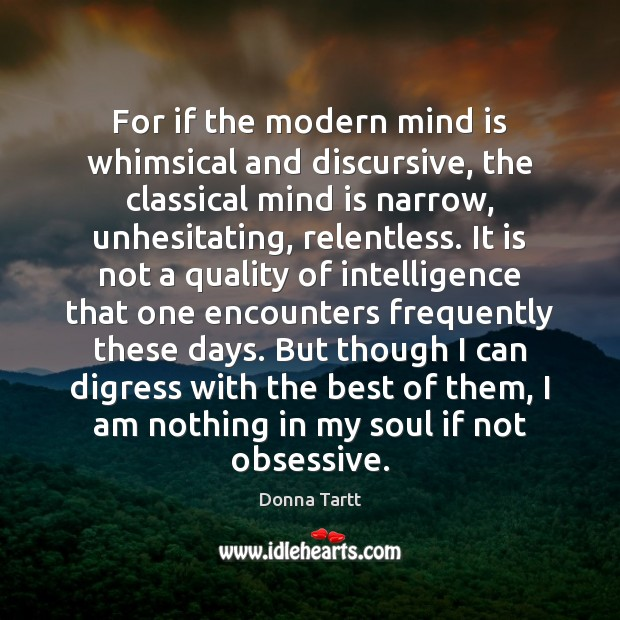 For if the modern mind is whimsical and discursive, the classical mind Donna Tartt Picture Quote