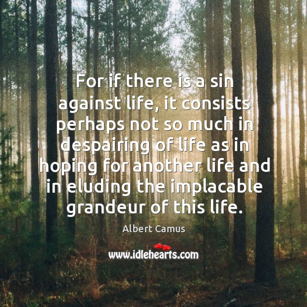 For if there is a sin against life, it consists perhaps not so much in despairing of life as Image