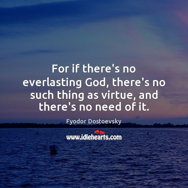 For if there's no everlasting God, there's no such thing as virtue, Fyodor Dostoevsky Picture Quote