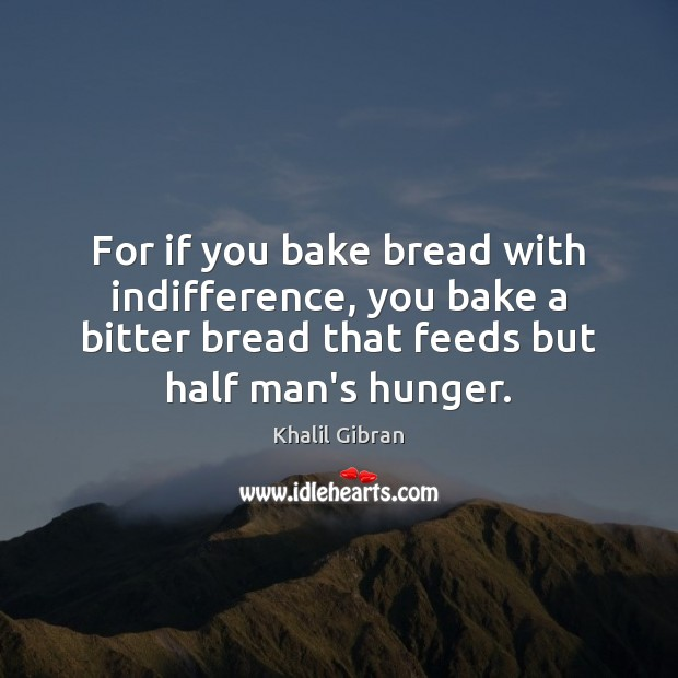 For if you bake bread with indifference, you bake a bitter bread Image