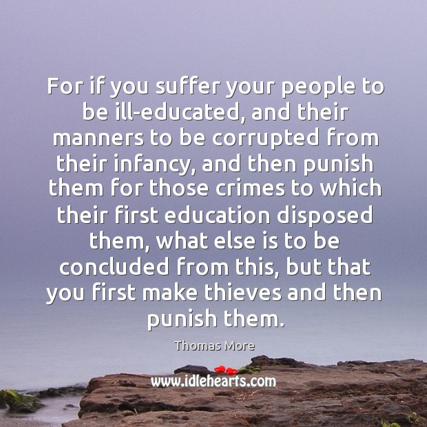 For if you suffer your people to be ill-educated, and their manners Thomas More Picture Quote