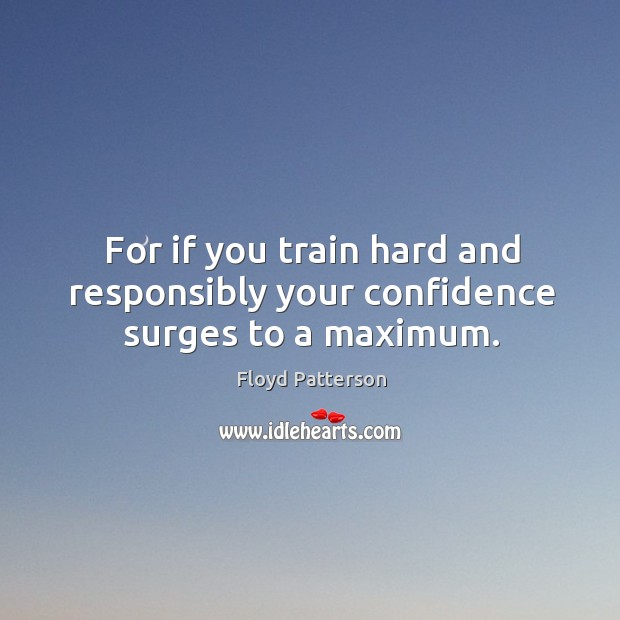 For if you train hard and responsibly your confidence surges to a maximum. Image