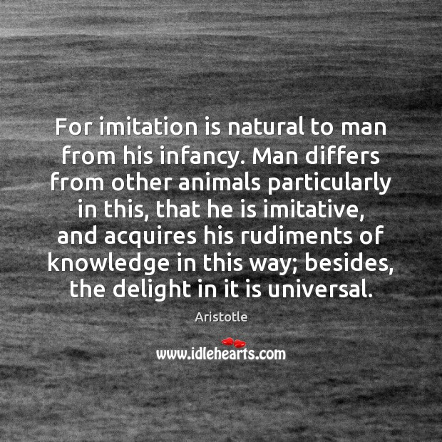 Image, For imitation is natural to man from his infancy. Man differs from