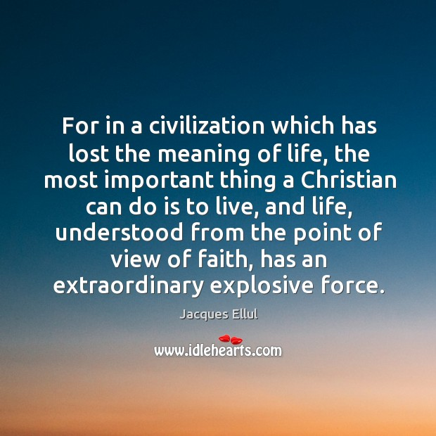 For in a civilization which has lost the meaning of life, the Jacques Ellul Picture Quote