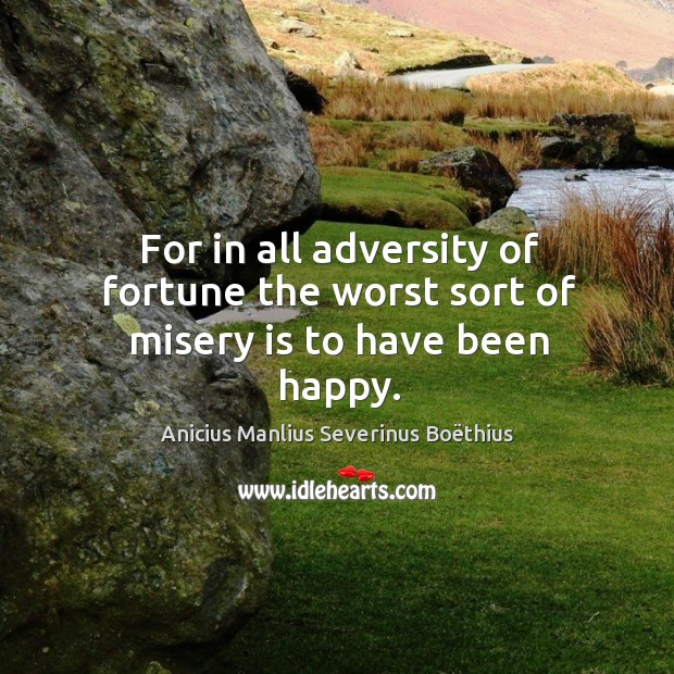 Image, For in all adversity of fortune the worst sort of misery is to have been happy.