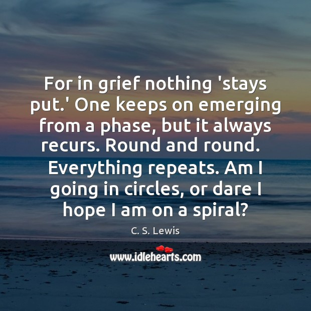 For in grief nothing 'stays put.' One keeps on emerging from C. S. Lewis Picture Quote