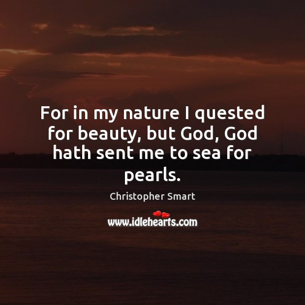 For in my nature I quested for beauty, but God, God hath sent me to sea for pearls. Christopher Smart Picture Quote