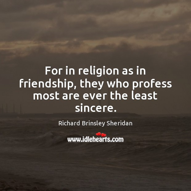 For in religion as in friendship, they who profess most are ever the least sincere. Richard Brinsley Sheridan Picture Quote