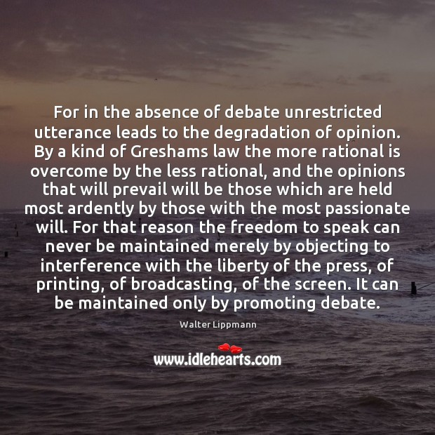 For in the absence of debate unrestricted utterance leads to the degradation Walter Lippmann Picture Quote