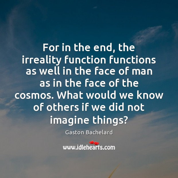 For in the end, the irreality function functions as well in the Gaston Bachelard Picture Quote