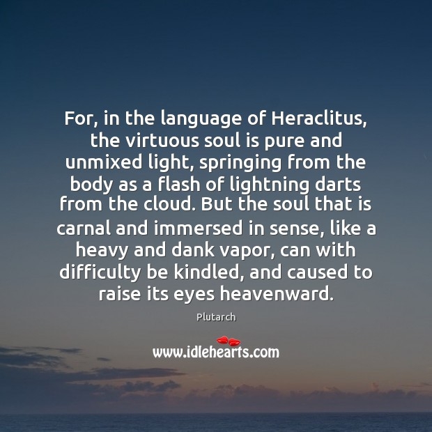Image, For, in the language of Heraclitus, the virtuous soul is pure and