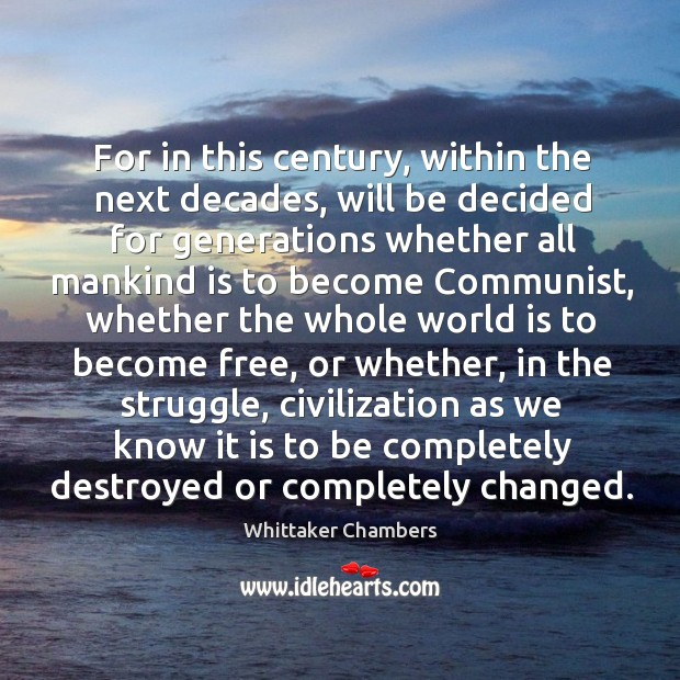 For in this century, within the next decades, will be decided for generations whether all Whittaker Chambers Picture Quote