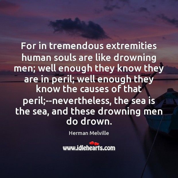 For in tremendous extremities human souls are like drowning men; well enough Image
