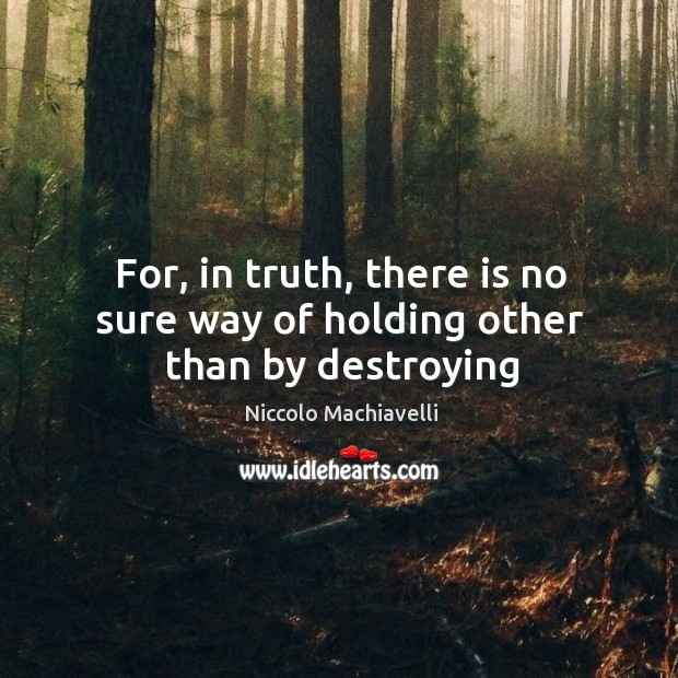 Image, For, in truth, there is no sure way of holding other than by destroying