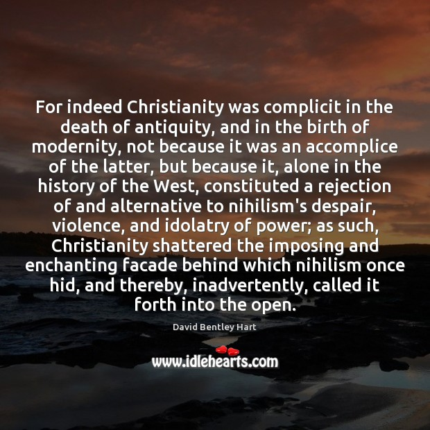 Image, For indeed Christianity was complicit in the death of antiquity, and in