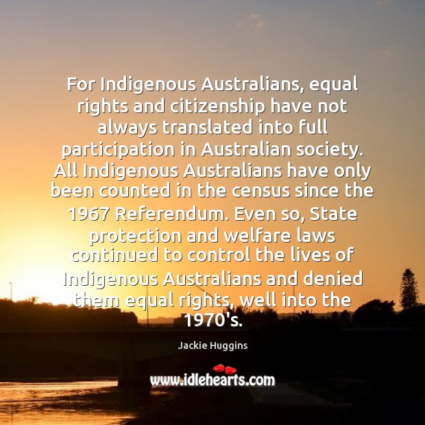 For Indigenous Australians, equal rights and citizenship have not always translated into Jackie Huggins Picture Quote