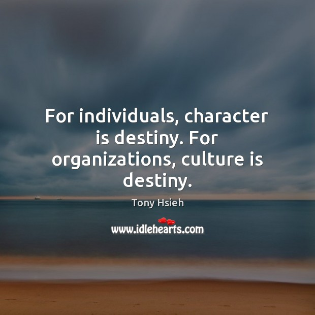 For individuals, character is destiny. For organizations, culture is destiny. Tony Hsieh Picture Quote