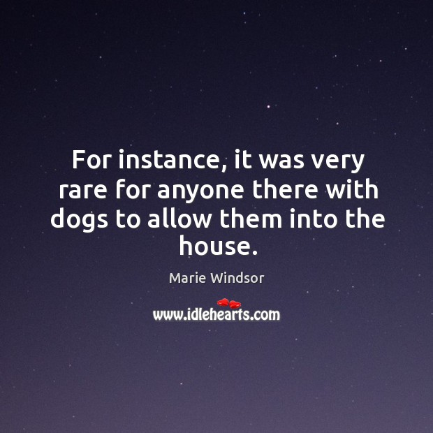 For instance, it was very rare for anyone there with dogs to allow them into the house. Marie Windsor Picture Quote