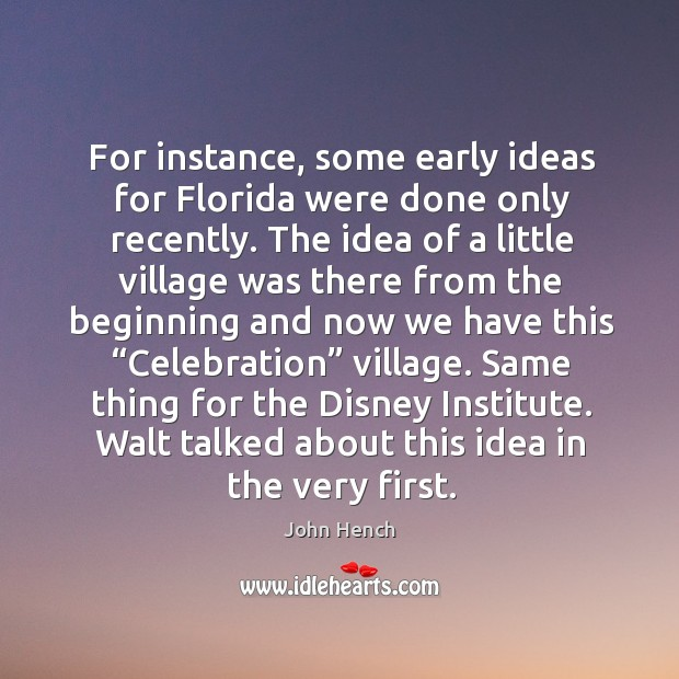 For instance, some early ideas for florida were done only recently. John Hench Picture Quote