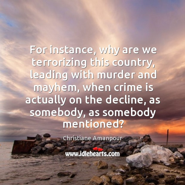 For instance, why are we terrorizing this country, leading with murder and mayhem Christiane Amanpour Picture Quote