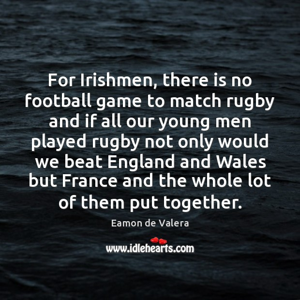 For Irishmen, there is no football game to match rugby and if Eamon de Valera Picture Quote