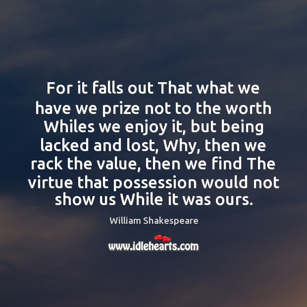 For it falls out That what we have we prize not to Image