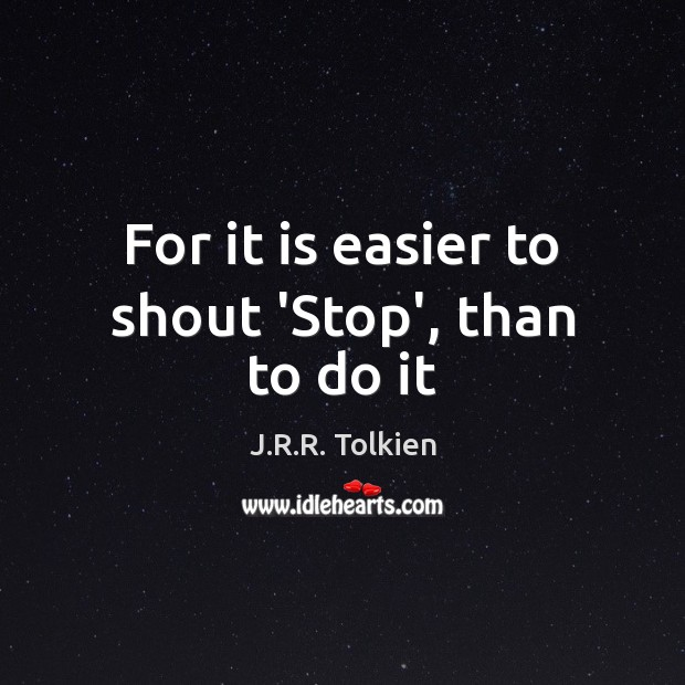 For it is easier to shout 'Stop', than to do it J.R.R. Tolkien Picture Quote