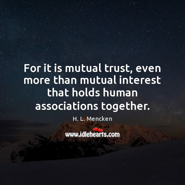 For it is mutual trust, even more than mutual interest that holds H. L. Mencken Picture Quote