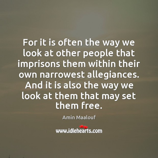 For it is often the way we look at other people that Amin Maalouf Picture Quote