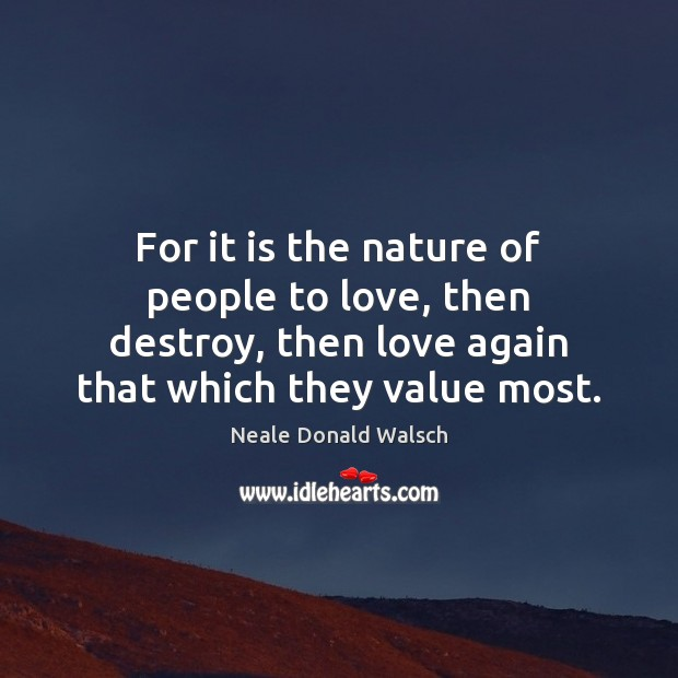 Image, For it is the nature of people to love, then destroy, then