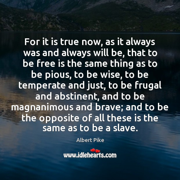 For it is true now, as it always was and always will Albert Pike Picture Quote