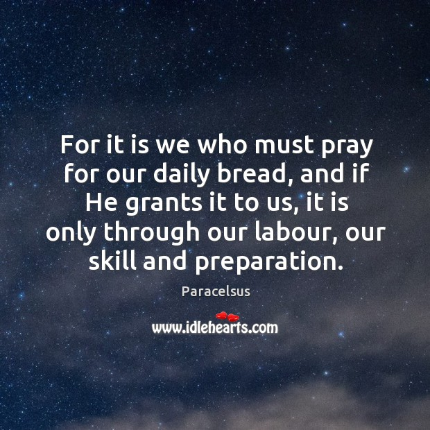 For it is we who must pray for our daily bread, and if he grants it to us Paracelsus Picture Quote