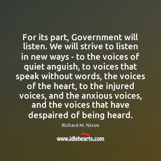 For its part, Government will listen. We will strive to listen in Richard M. Nixon Picture Quote