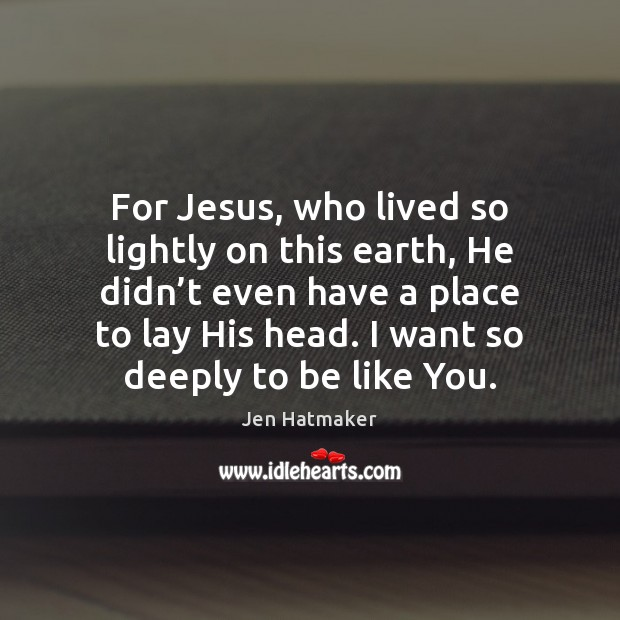 For Jesus, who lived so lightly on this earth, He didn't Jen Hatmaker Picture Quote