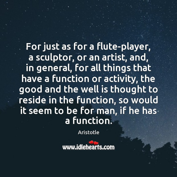 For just as for a flute-player, a sculptor, or an artist, and, Image