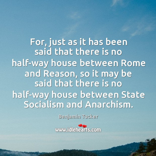 For, just as it has been said that there is no half-way house between rome and reason Benjamin Tucker Picture Quote