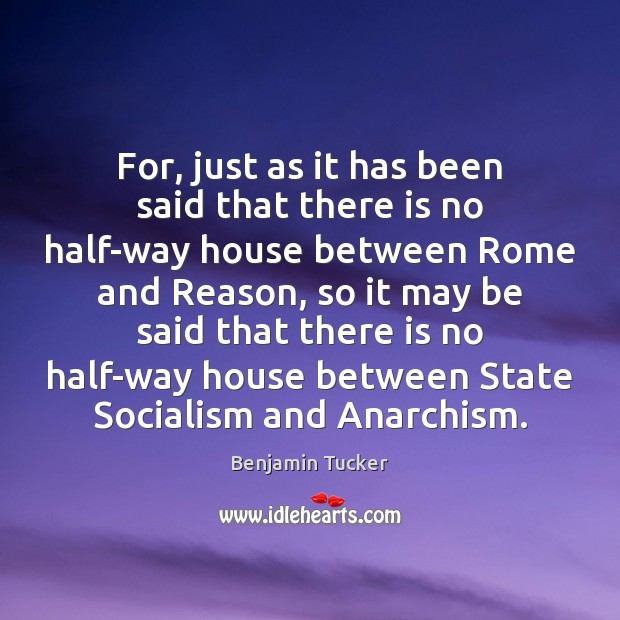 For, just as it has been said that there is no half-way Benjamin Tucker Picture Quote