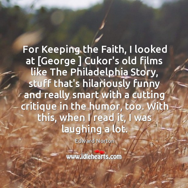 Image, For Keeping the Faith, I looked at [George ] Cukor's old films like