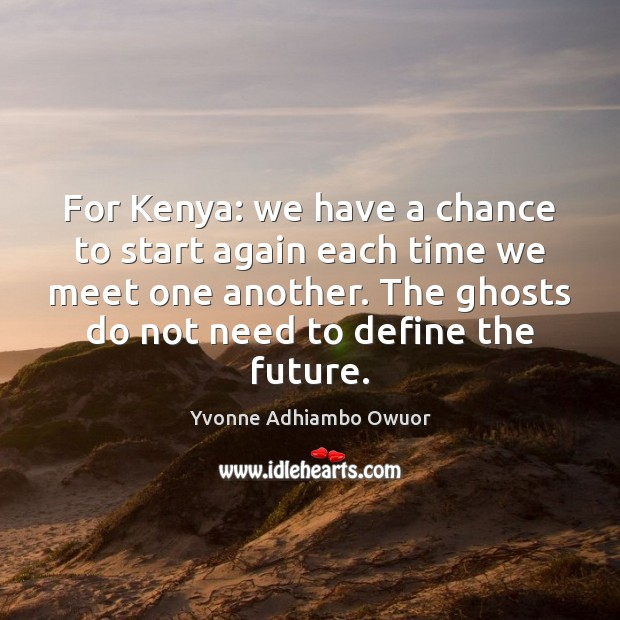 For Kenya: we have a chance to start again each time we Yvonne Adhiambo Owuor Picture Quote