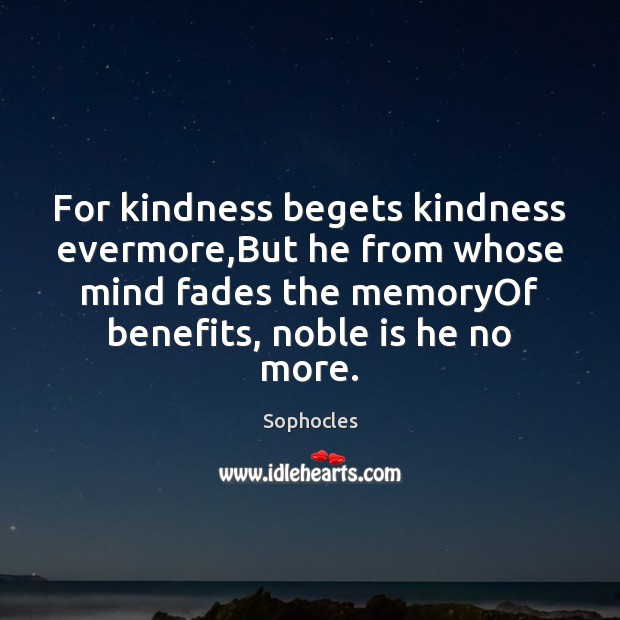 For kindness begets kindness evermore,But he from whose mind fades the Sophocles Picture Quote