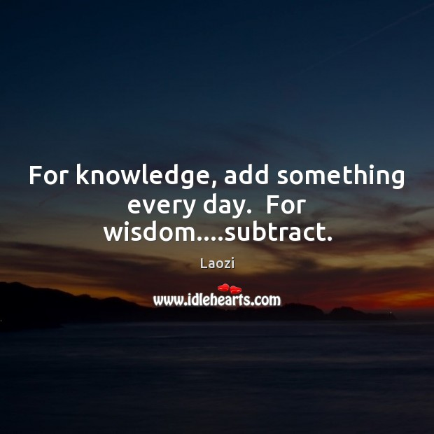 Image, For knowledge, add something every day.  For wisdom….subtract.