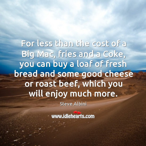 For less than the cost of a big mac, fries and a coke, you can buy a loaf of fresh bread Steve Albini Picture Quote