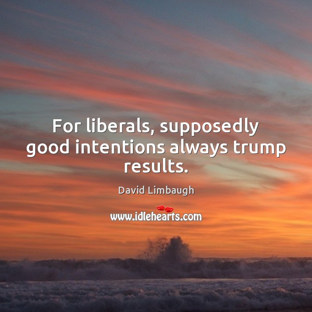 For liberals, supposedly good intentions always trump results. Good Intentions Quotes Image