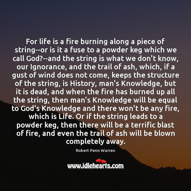 For life is a fire burning along a piece of string–or is Robert Penn Warren Picture Quote