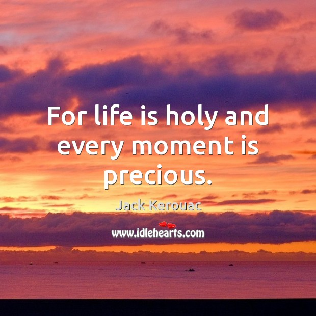 For life is holy and every moment is precious. Image
