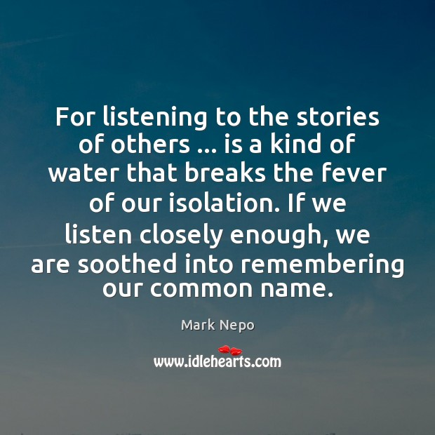 For listening to the stories of others … is a kind of water Mark Nepo Picture Quote