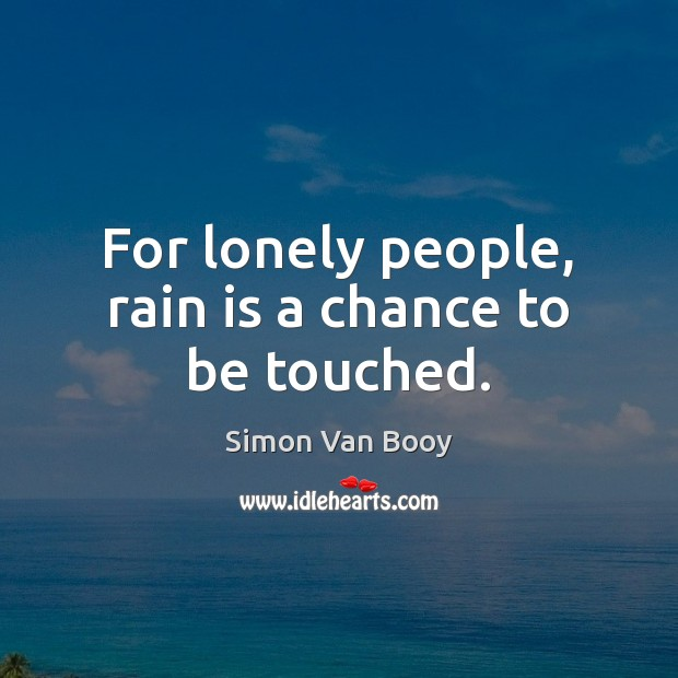 For lonely people, rain is a chance to be touched. Lonely Quotes Image