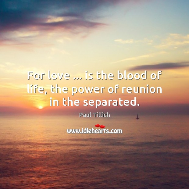 For love … is the blood of life, the power of reunion in the separated. Paul Tillich Picture Quote